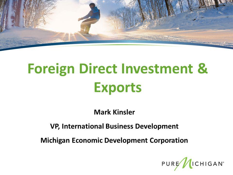 Mark Kinsler VP, International Business Development Michigan Economic Development Corporation Foreign Direct Investment & Exports
