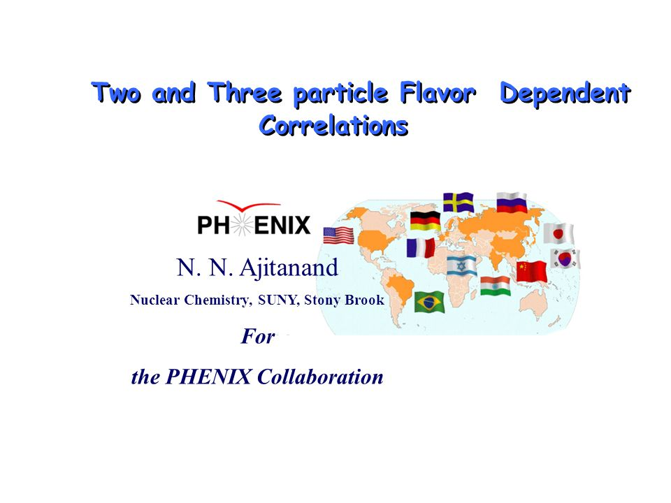 N. N. Ajitanand Nuclear Chemistry, SUNY, Stony Brook For the PHENIX Collaboration Two and Three particle Flavor Dependent Correlations