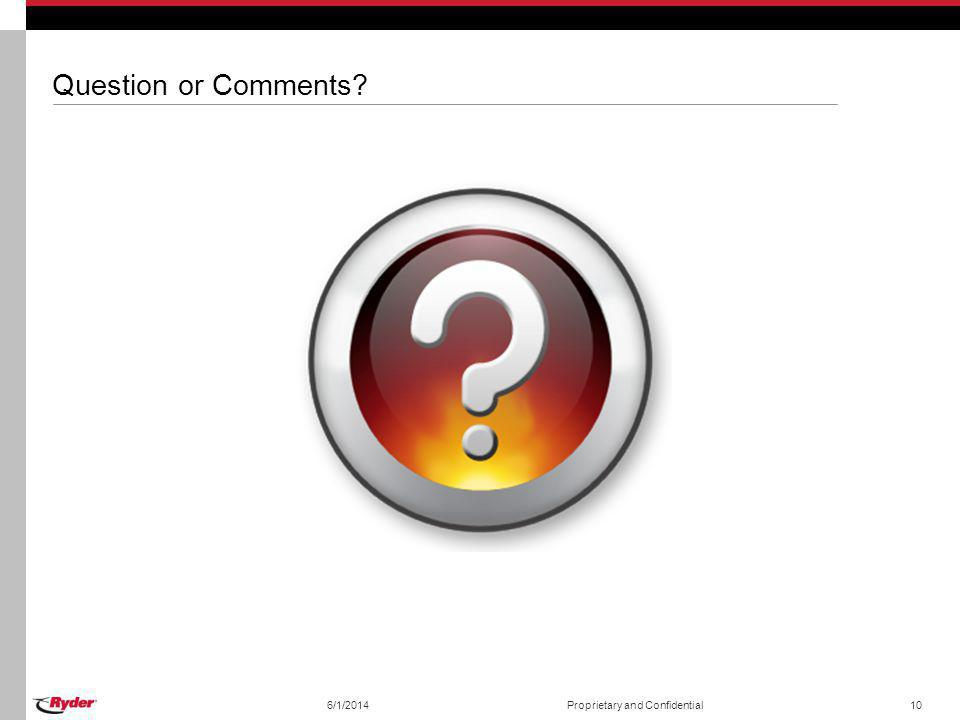 Question or Comments? 6/1/2014Proprietary and Confidential10