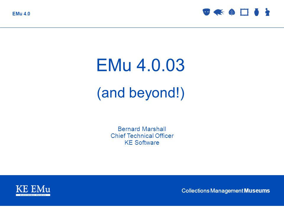 Collections Management Museums EMu 4.0 EMu 4.0.03 (and beyond!) Bernard Marshall Chief Technical Officer KE Software