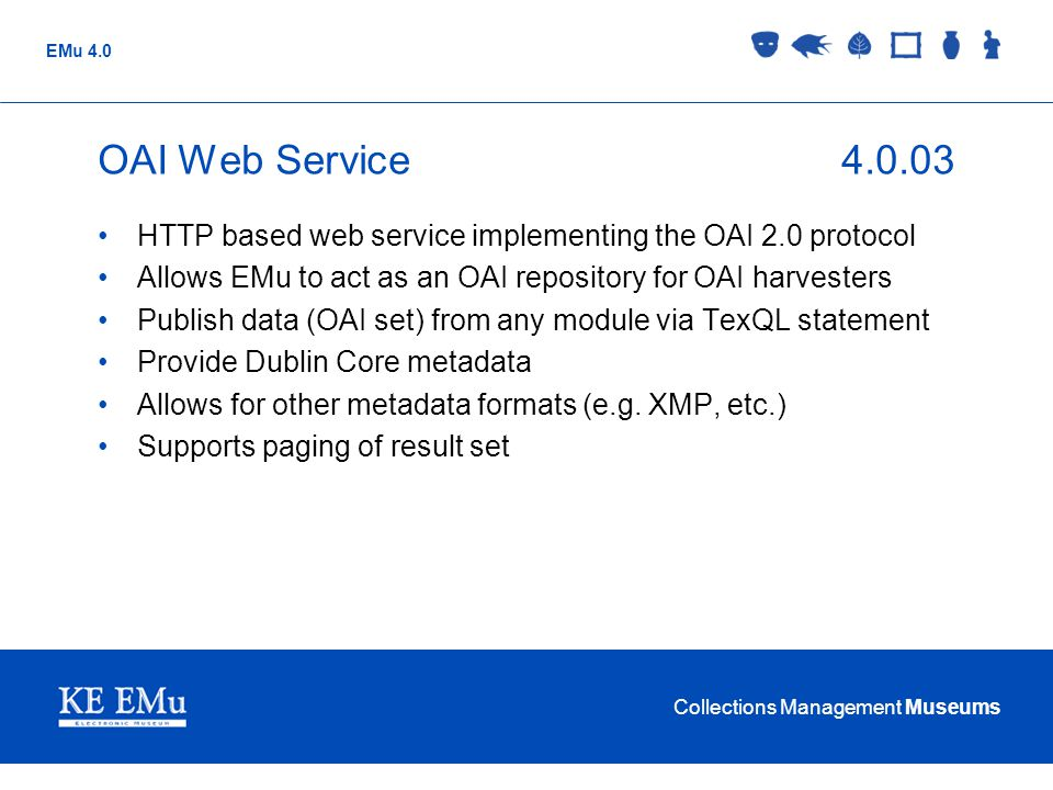 Collections Management Museums EMu 4.0 OAI Web Service4.0.03 HTTP based web service implementing the OAI 2.0 protocol Allows EMu to act as an OAI repo