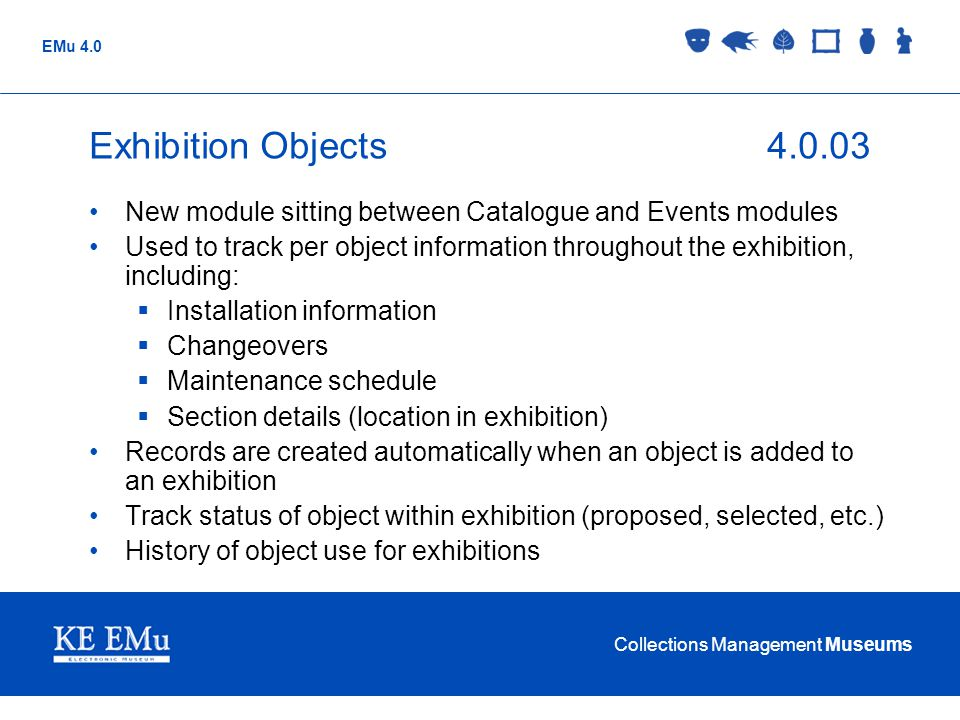 Collections Management Museums EMu 4.0 Exhibition Objects4.0.03 New module sitting between Catalogue and Events modules Used to track per object infor