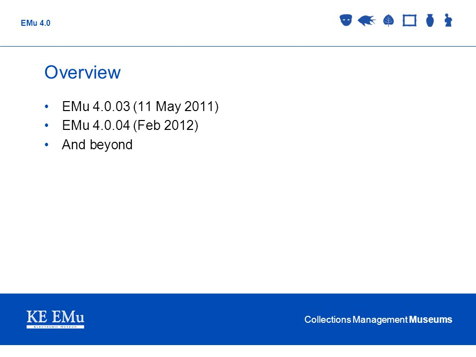 Collections Management Museums EMu 4.0 Overview EMu 4.0.03 (11 May 2011) EMu 4.0.04 (Feb 2012) And beyond