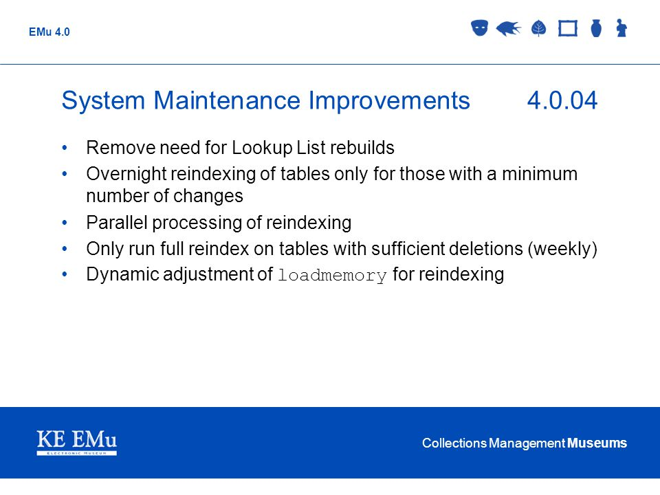 Collections Management Museums EMu 4.0 System Maintenance Improvements4.0.04 Remove need for Lookup List rebuilds Overnight reindexing of tables only