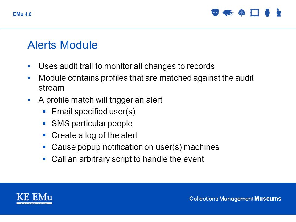 Collections Management Museums EMu 4.0 Alerts Module Uses audit trail to monitor all changes to records Module contains profiles that are matched agai