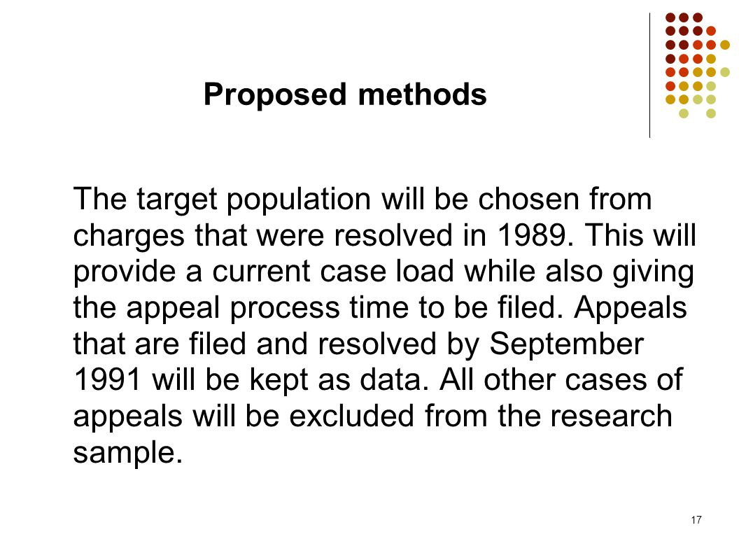 17 Proposed methods The target population will be chosen from charges that were resolved in 1989. This will provide a current case load while also giv