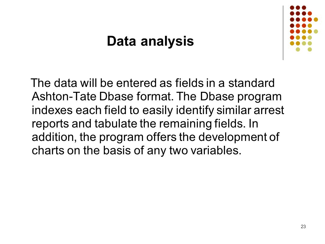 23 Data analysis The data will be entered as fields in a standard Ashton-Tate Dbase format. The Dbase program indexes each field to easily identify si