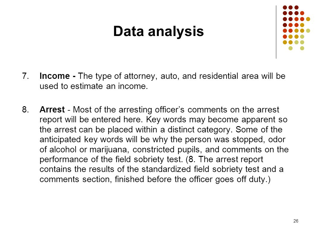 26 Data analysis 7. Income - The type of attorney, auto, and residential area will be used to estimate an income. 8. Arrest - Most of the arresting of
