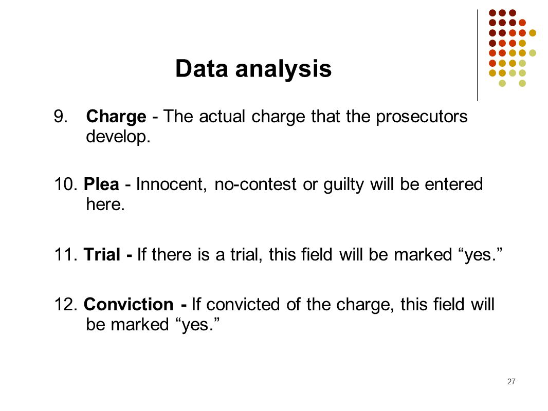 27 Data analysis 9. Charge - The actual charge that the prosecutors develop. 10. Plea - Innocent, no-contest or guilty will be entered here. 11. Trial