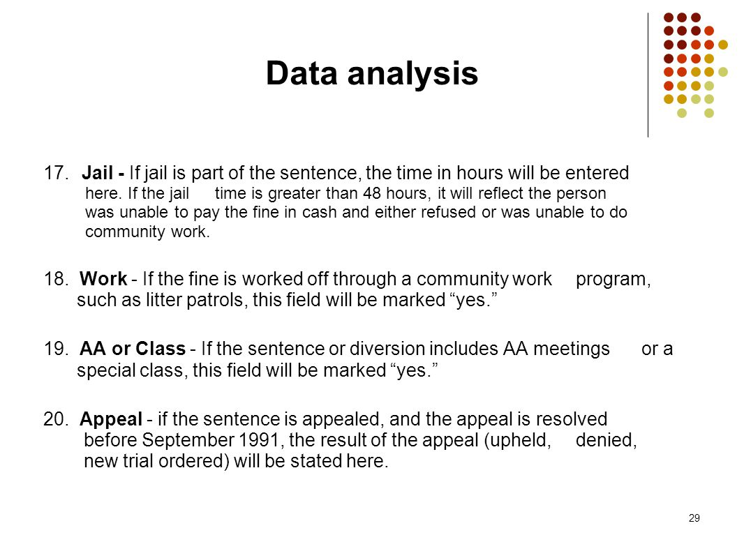 29 Data analysis 17. Jail - If jail is part of the sentence, the time in hours will be entered here. If the jail time is greater than 48 hours, it wil
