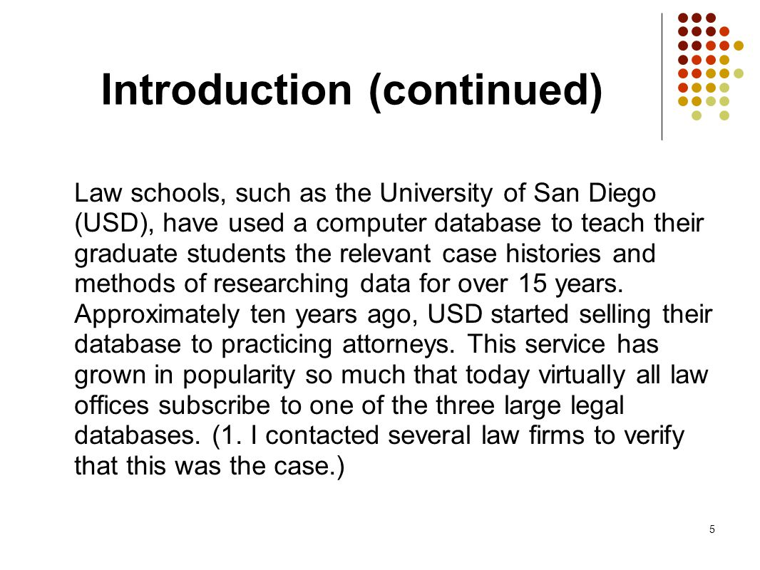 5 Introduction (continued) Law schools, such as the University of San Diego (USD), have used a computer database to teach their graduate students the