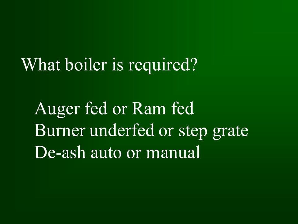 What boiler is required Auger fed or Ram fed Burner underfed or step grate De-ash auto or manual