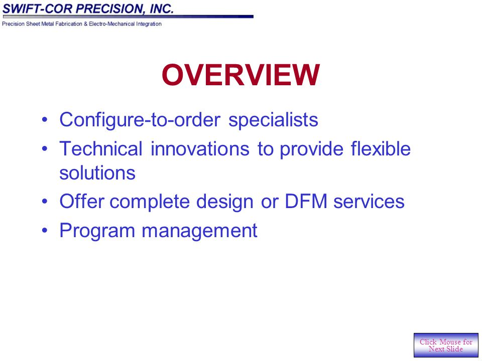 CONTENTS Overview Capacity DFM Capability Machining Capability Lean and Six-sigma Capabilities Value-added Assembly Expertise Click Mouse for Next Slide