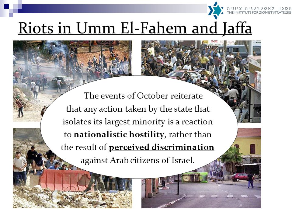 Riots in Umm El-Fahem and Jaffa The events of October reiterate that any action taken by the state that isolates its largest minority is a reaction to nationalistic hostility, rather than the result of perceived discrimination against Arab citizens of Israel.