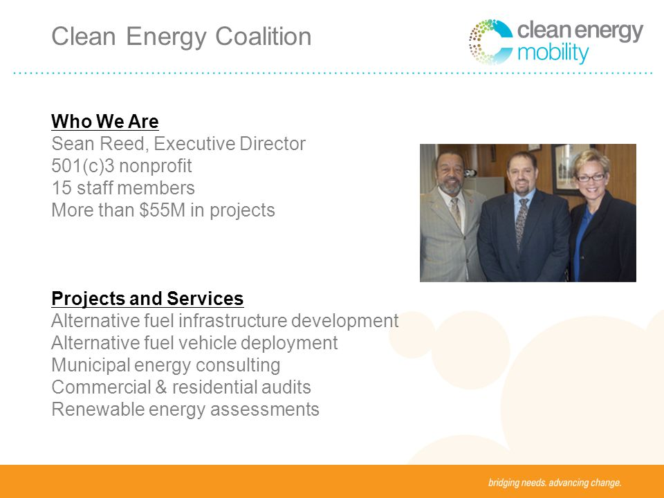 Who We Are Sean Reed, Executive Director 501(c)3 nonprofit 15 staff members More than $55M in projects Projects and Services Alternative fuel infrastructure development Alternative fuel vehicle deployment Municipal energy consulting Commercial & residential audits Renewable energy assessments Clean Energy Coalition
