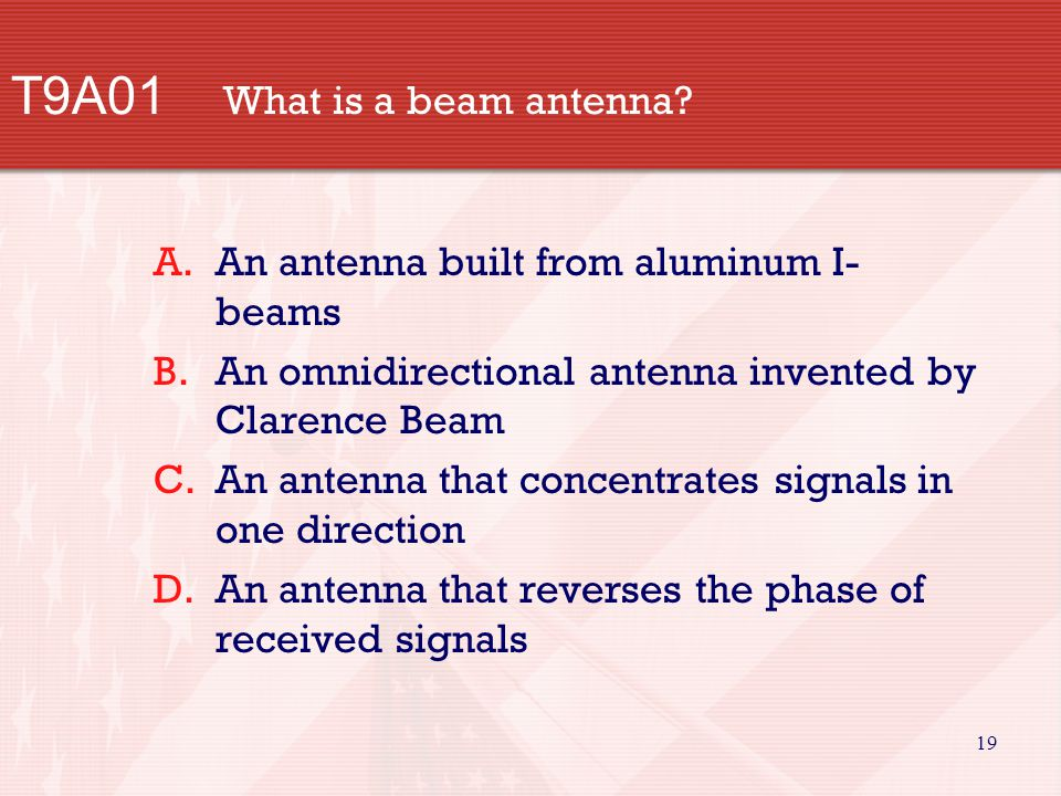19 T9A01 What is a beam antenna? A.An antenna built from aluminum I- beams B.An omnidirectional antenna invented by Clarence Beam C.An antenna that co