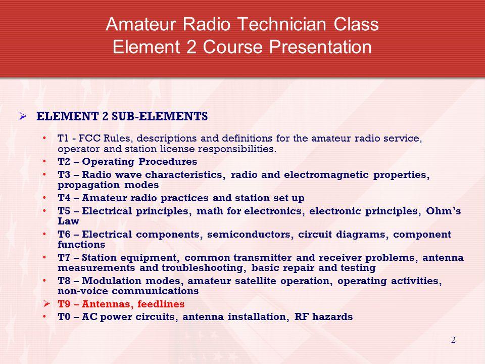 2 Amateur Radio Technician Class Element 2 Course Presentation ELEMENT 2 SUB-ELEMENTS T1 - FCC Rules, descriptions and definitions for the amateur rad