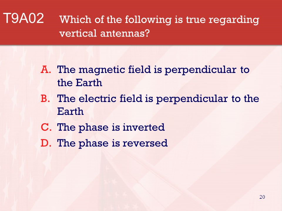 20 T9A02 Which of the following is true regarding vertical antennas? A.The magnetic field is perpendicular to the Earth B.The electric field is perpen