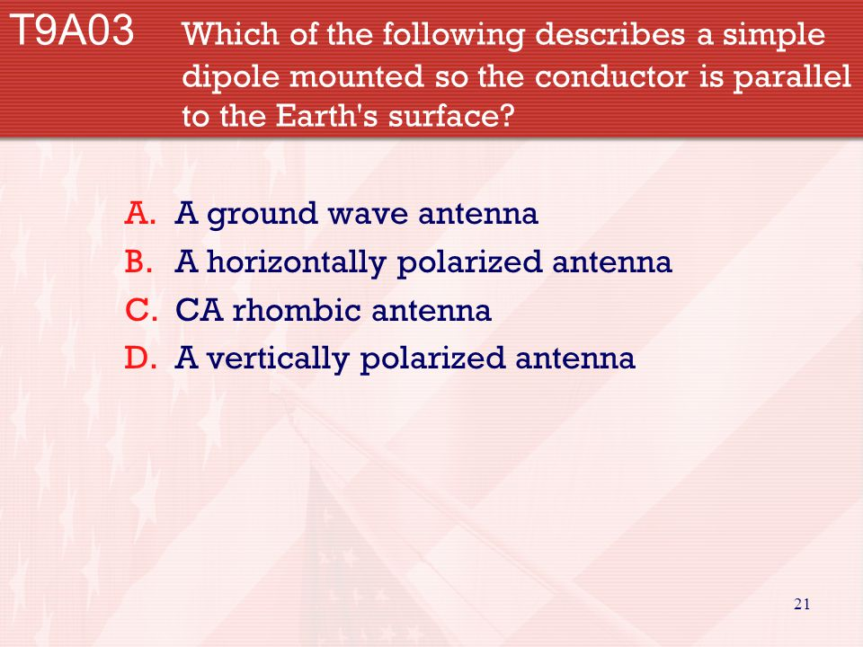21 T9A03 Which of the following describes a simple dipole mounted so the conductor is parallel to the Earth's surface? A.A ground wave antenna B.A hor