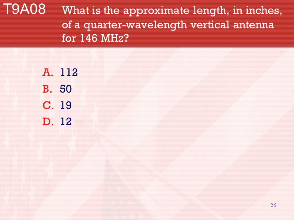 26 T9A08 What is the approximate length, in inches, of a quarter-wavelength vertical antenna for 146 MHz? A.112 B.50 C.19 D.12