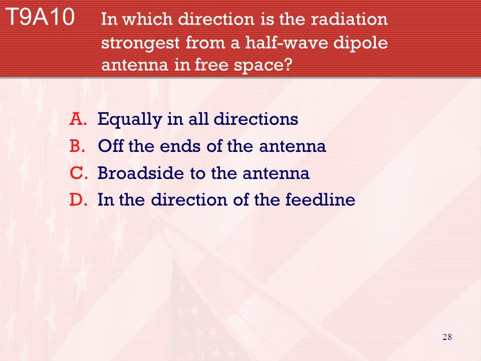 28 T9A10 In which direction is the radiation strongest from a half-wave dipole antenna in free space? A.Equally in all directions B.Off the ends of th