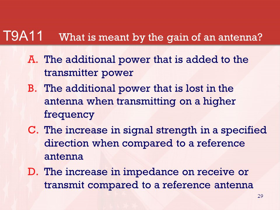 29 T9A11 What is meant by the gain of an antenna? A.The additional power that is added to the transmitter power B.The additional power that is lost in