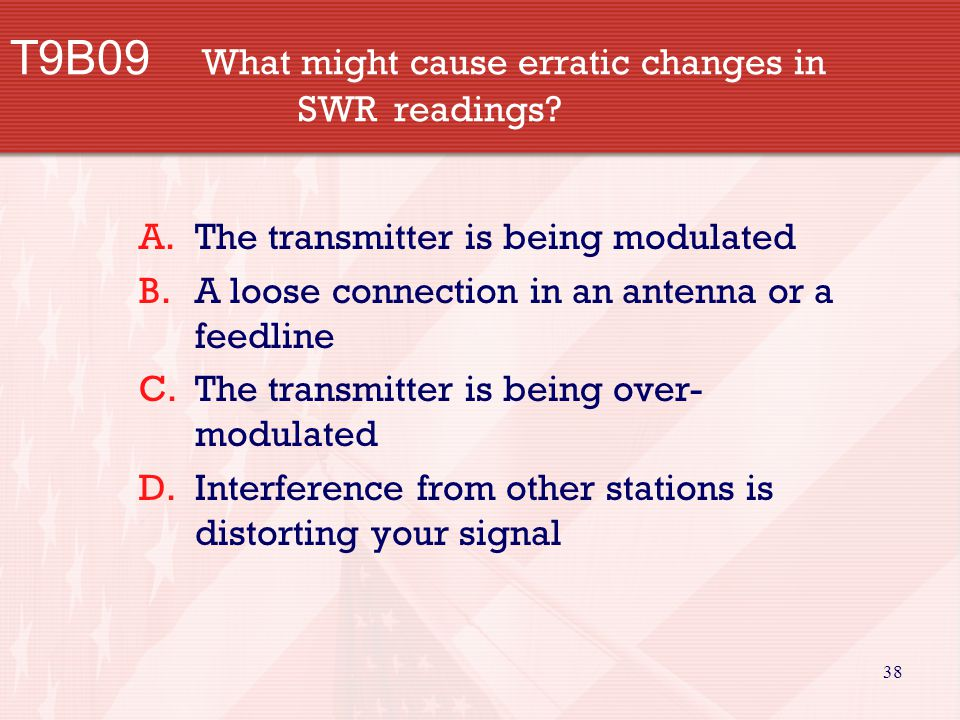 38 T9B09 What might cause erratic changes in SWR readings? A.The transmitter is being modulated B.A loose connection in an antenna or a feedline C.The