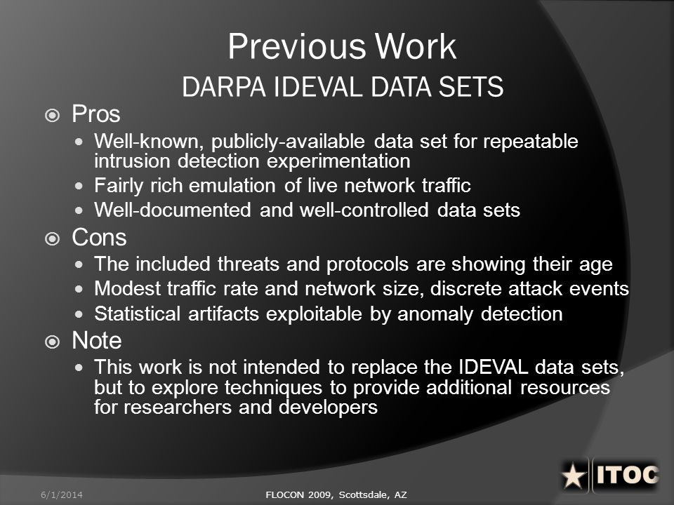 Previous Work DARPA IDEVAL DATA SETS Pros Well-known, publicly-available data set for repeatable intrusion detection experimentation Fairly rich emula