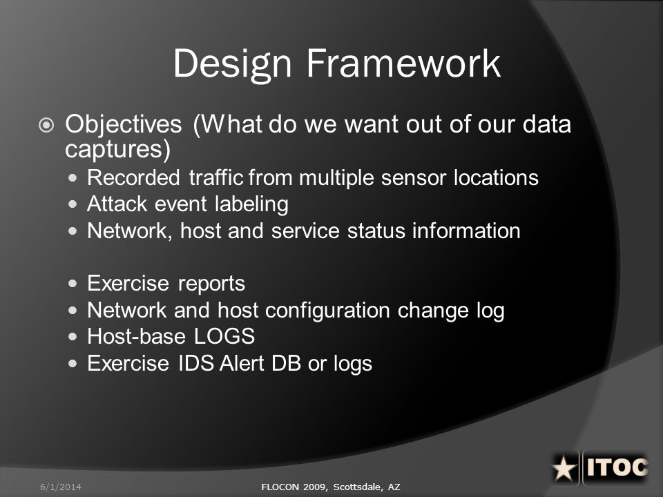 Design Framework Objectives (What do we want out of our data captures) Recorded traffic from multiple sensor locations Attack event labeling Network,