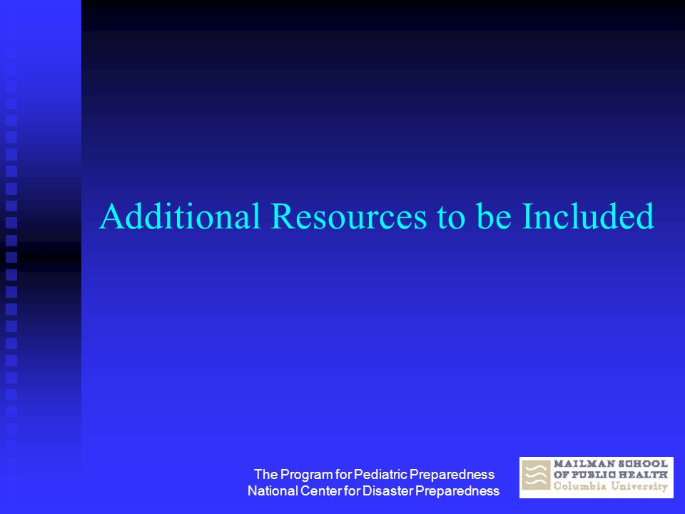 The Program for Pediatric Preparedness National Center for Disaster Preparedness Additional Resources to be Included