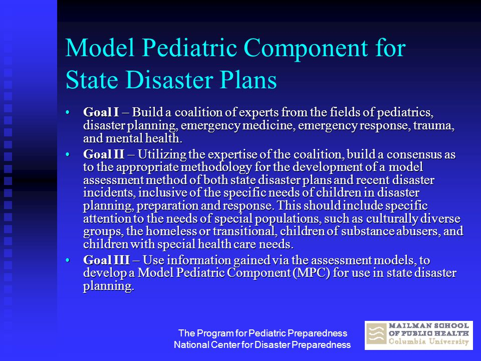 The Program for Pediatric Preparedness National Center for Disaster Preparedness Model Pediatric Component for State Disaster Plans Goal I – Build a c