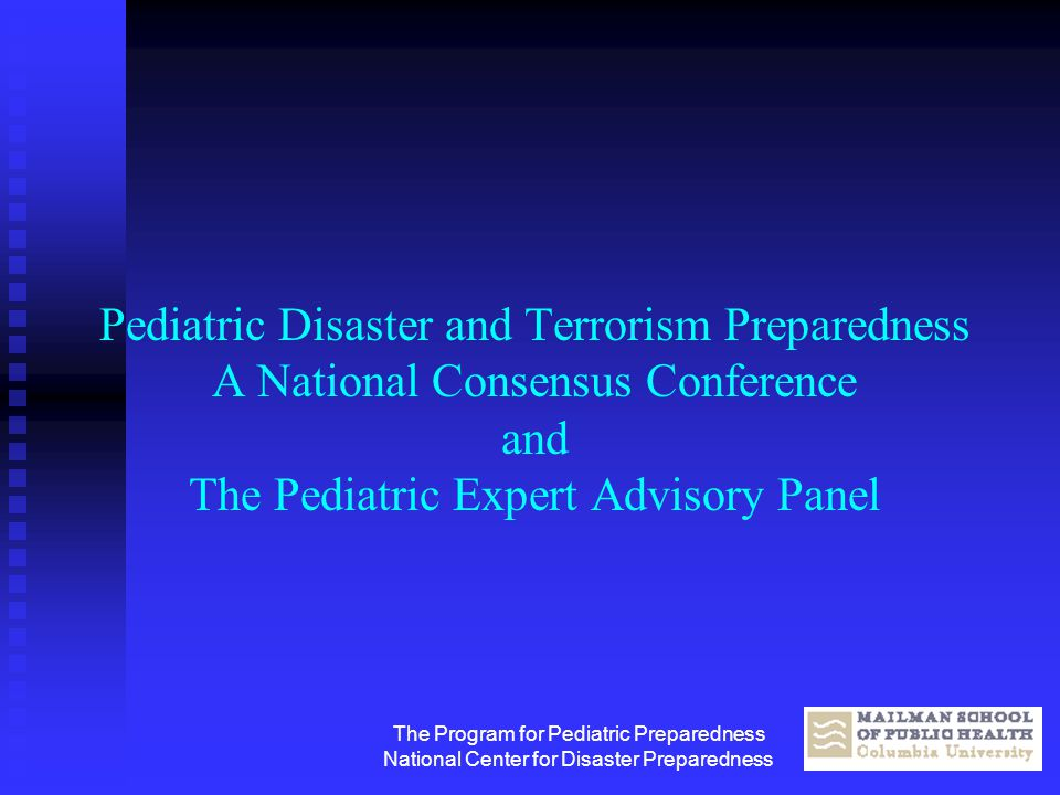 The Program for Pediatric Preparedness National Center for Disaster Preparedness Pediatric Disaster and Terrorism Preparedness A National Consensus Co