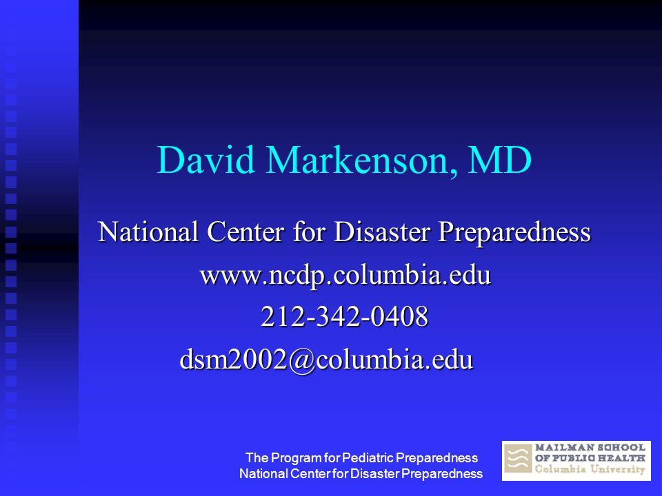 The Program for Pediatric Preparedness National Center for Disaster Preparedness David Markenson, MD National Center for Disaster Preparedness www.ncd