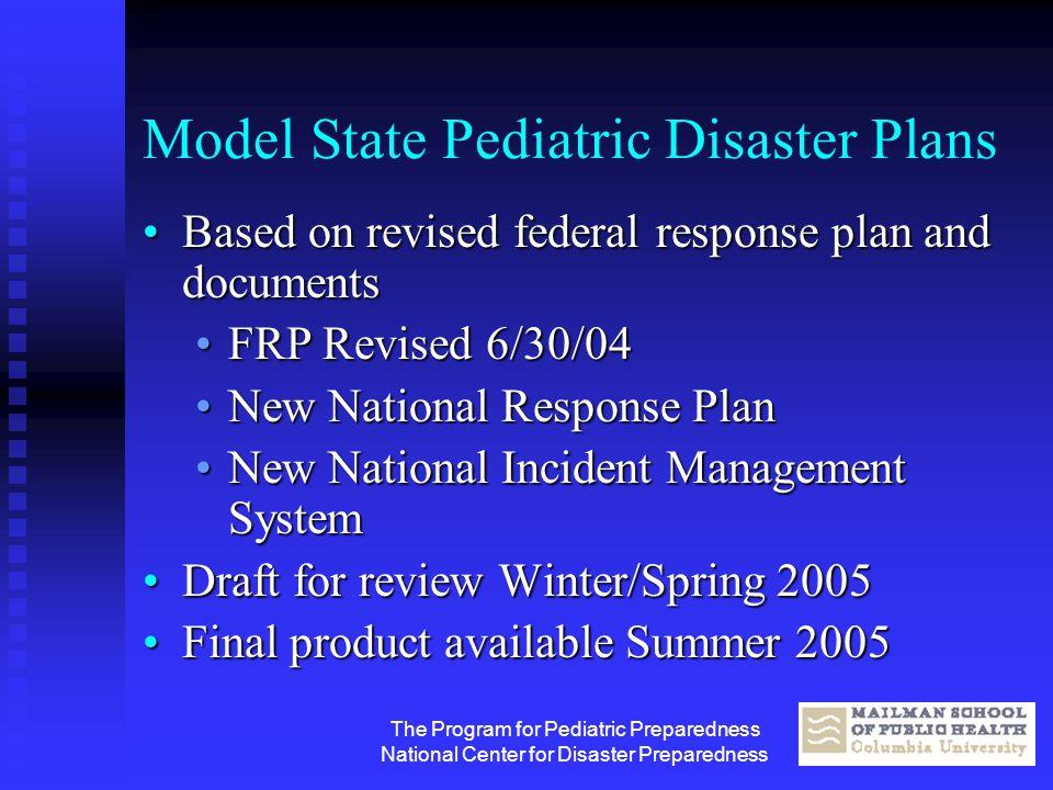 The Program for Pediatric Preparedness National Center for Disaster Preparedness Model State Pediatric Disaster Plans Based on revised federal respons