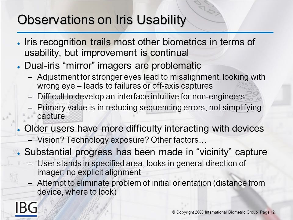 © Copyright 2007 International Biometric Group Page 12© Copyright 2008 International Biometric Group Page 12 Observations on Iris Usability Iris recognition trails most other biometrics in terms of usability, but improvement is continual Dual-iris mirror imagers are problematic –Adjustment for stronger eyes lead to misalignment, looking with wrong eye – leads to failures or off-axis captures –Difficult to develop an interface intuitive for non-engineers –Primary value is in reducing sequencing errors, not simplifying capture Older users have more difficulty interacting with devices –Vision.