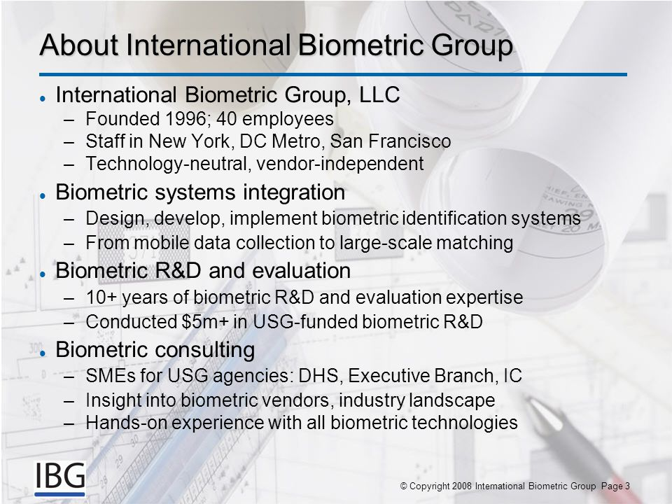 © Copyright 2007 International Biometric Group Page 3© Copyright 2008 International Biometric Group Page 3 About International Biometric Group International Biometric Group, LLC –Founded 1996; 40 employees –Staff in New York, DC Metro, San Francisco –Technology-neutral, vendor-independent Biometric systems integration –Design, develop, implement biometric identification systems –From mobile data collection to large-scale matching Biometric R&D and evaluation –10+ years of biometric R&D and evaluation expertise –Conducted $5m+ in USG-funded biometric R&D Biometric consulting –SMEs for USG agencies: DHS, Executive Branch, IC –Insight into biometric vendors, industry landscape –Hands-on experience with all biometric technologies