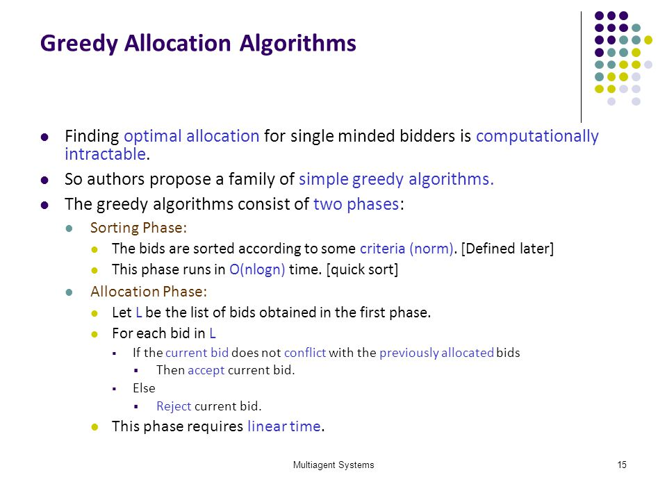 Multiagent Systems15 Greedy Allocation Algorithms Finding optimal allocation for single minded bidders is computationally intractable. So authors prop