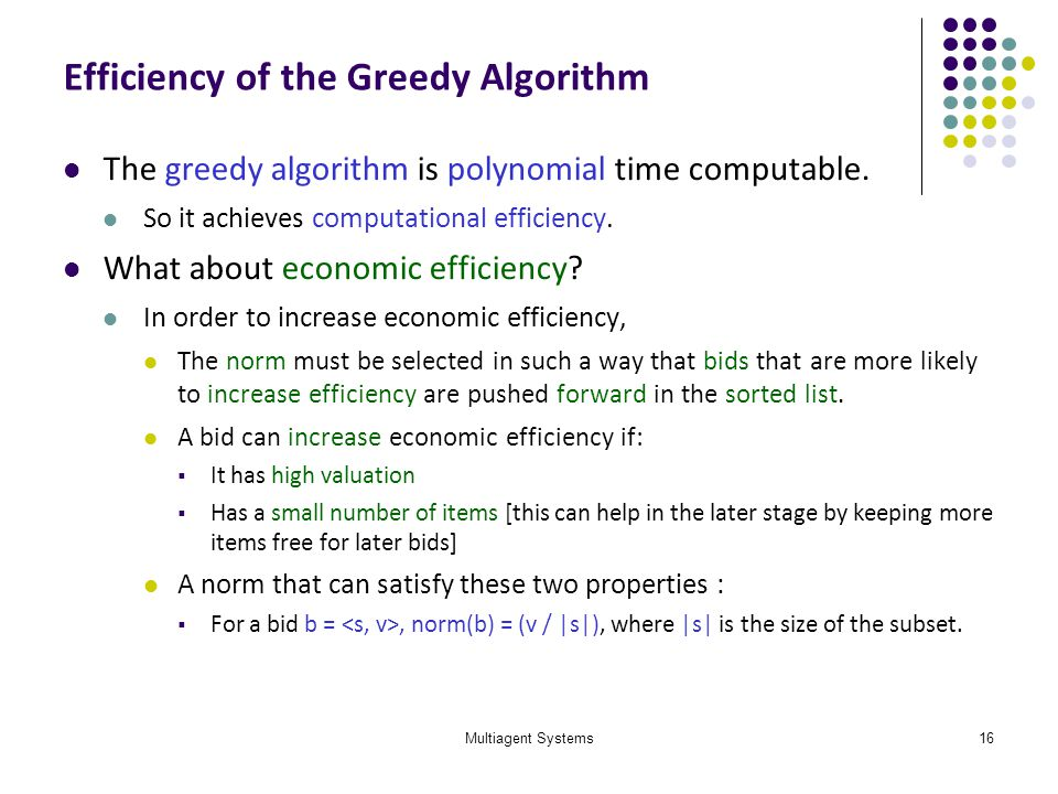 Multiagent Systems16 Efficiency of the Greedy Algorithm The greedy algorithm is polynomial time computable. So it achieves computational efficiency. W
