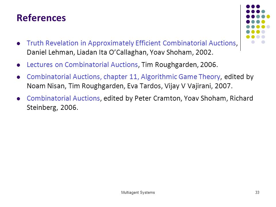 Multiagent Systems33 References Truth Revelation in Approximately Efficient Combinatorial Auctions, Daniel Lehman, Liadan Ita OCallaghan, Yoav Shoham,