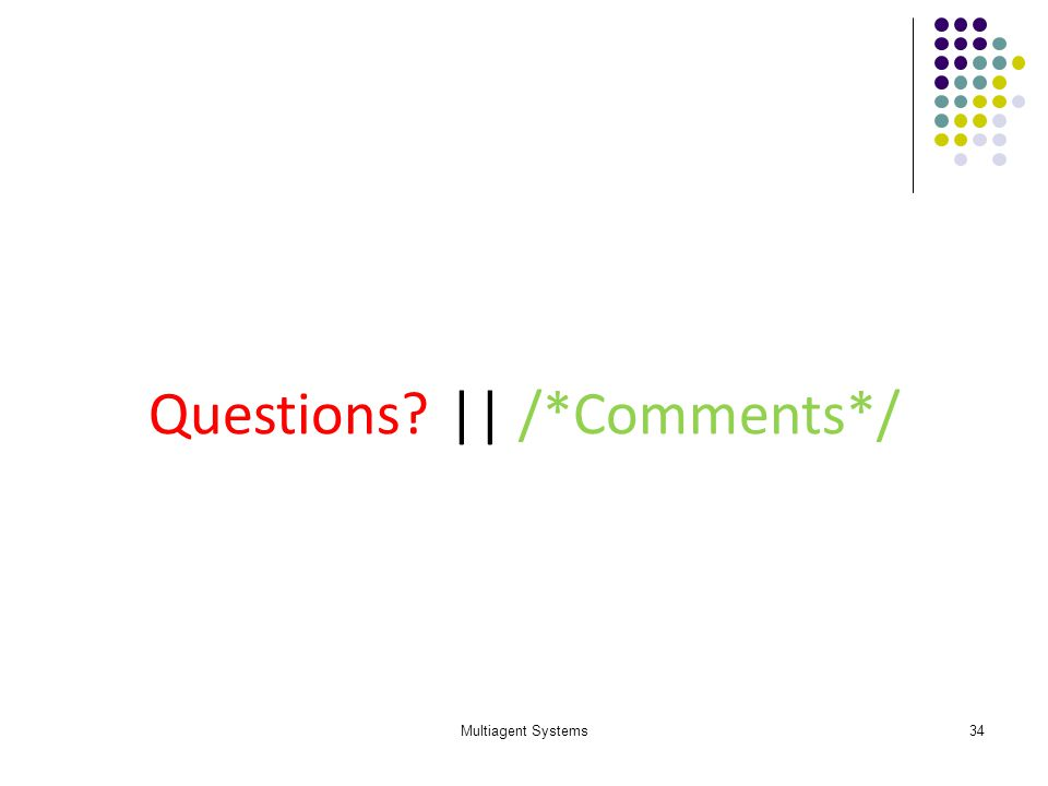 Multiagent Systems34 Questions? || /*Comments*/