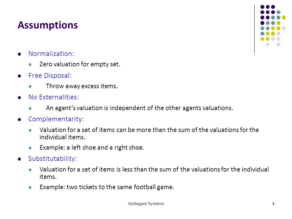 Multiagent Systems4 Assumptions Normalization: Zero valuation for empty set. Free Disposal: Throw away excess items. No Externalities: An agents valua