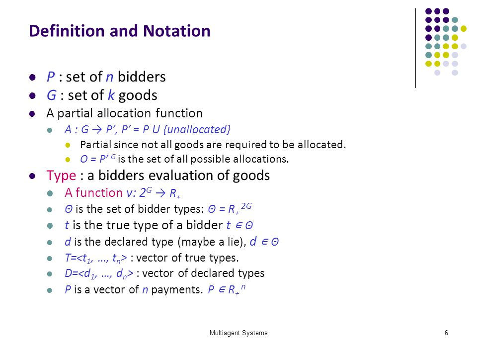 Multiagent Systems6 Definition and Notation P : set of n bidders G : set of k goods A partial allocation function A : G P, P = P U {unallocated} Parti