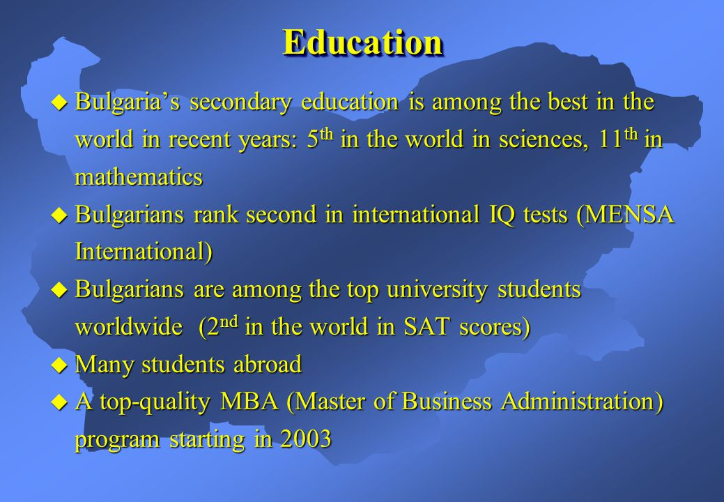 Bulgarias secondary education is among the best in the world in recent years: 5 th in the world in sciences, 11 th in mathematics Bulgarians rank second in international IQ tests (MENSA International) Bulgarians are among the top university students worldwide (2 nd in the world in SAT scores) Many students abroad A top-quality MBA (Master of Business Administration) program starting in 2003 EducationEducation