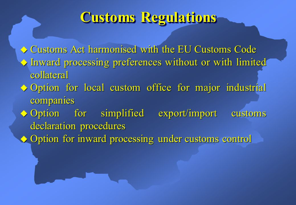 Customs Regulations Customs Act harmonised with the EU Customs Code Customs Act harmonised with the EU Customs Code Inward processing preferences without or with limited collateral Inward processing preferences without or with limited collateral Option for local custom office for major industrial companies Option for local custom office for major industrial companies Option for simplified export/import customs declaration procedures Option for simplified export/import customs declaration procedures Option for inward processing under customs control Option for inward processing under customs control