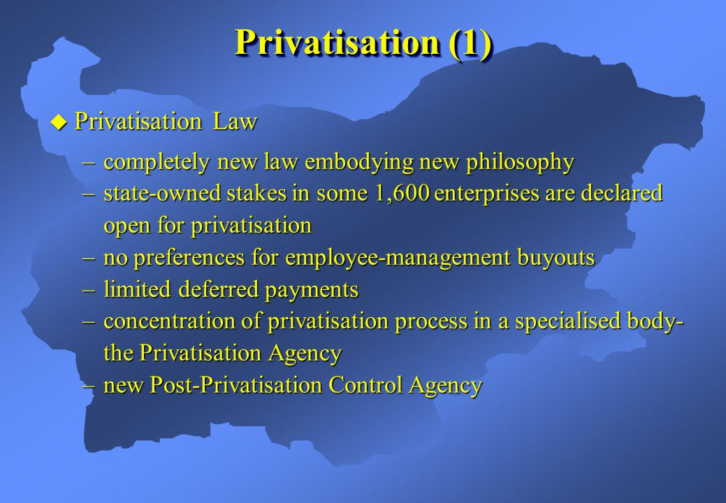 Privatisation Law Privatisation Law –completely new law embodying new philosophy –state-owned stakes in some 1,600 enterprises are declared open for privatisation –no preferences for employee-management buyouts –limited deferred payments –concentration of privatisation process in a specialised body- the Privatisation Agency –new Post-Privatisation Control Agency Privatisation (1)