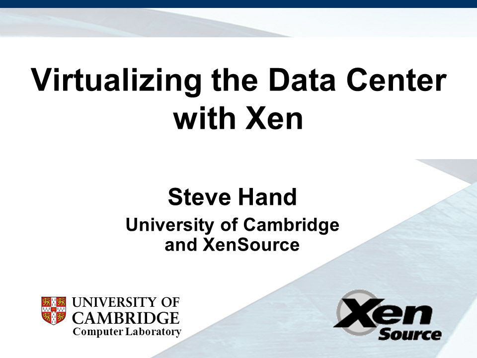 Computer Laboratory Virtualizing the Data Center with Xen Steve Hand University of Cambridge and XenSource