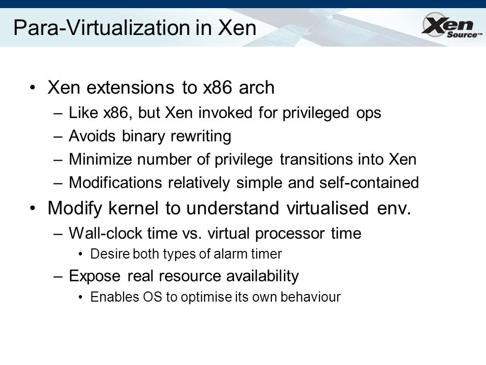 Para-Virtualization in Xen Xen extensions to x86 arch –Like x86, but Xen invoked for privileged ops –Avoids binary rewriting –Minimize number of privilege transitions into Xen –Modifications relatively simple and self-contained Modify kernel to understand virtualised env.