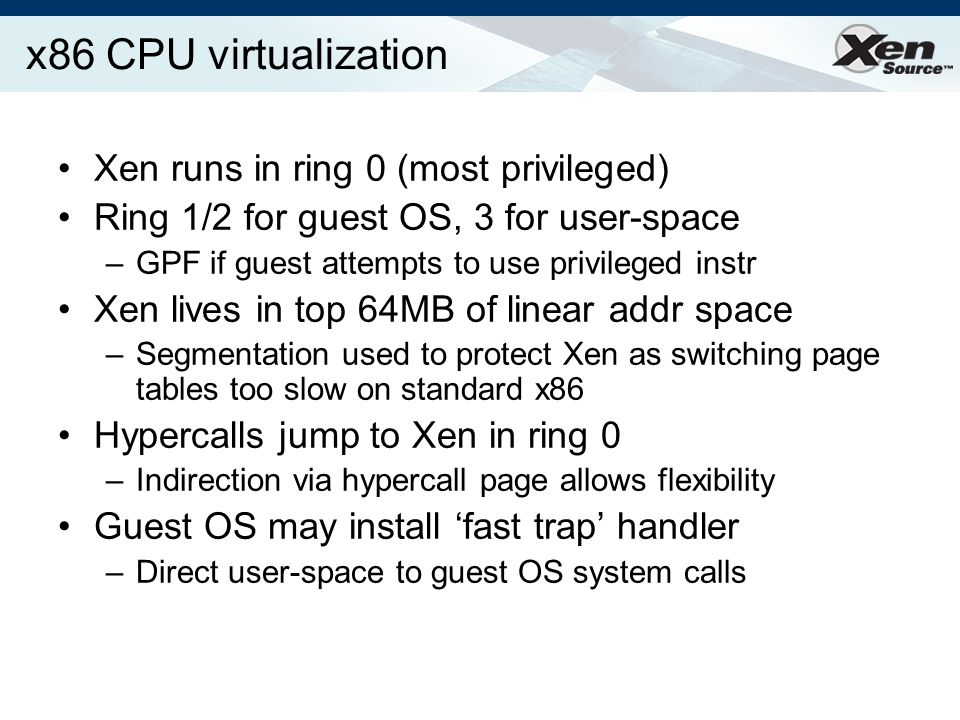 x86 CPU virtualization Xen runs in ring 0 (most privileged) Ring 1/2 for guest OS, 3 for user-space –GPF if guest attempts to use privileged instr Xen lives in top 64MB of linear addr space –Segmentation used to protect Xen as switching page tables too slow on standard x86 Hypercalls jump to Xen in ring 0 –Indirection via hypercall page allows flexibility Guest OS may install fast trap handler –Direct user-space to guest OS system calls