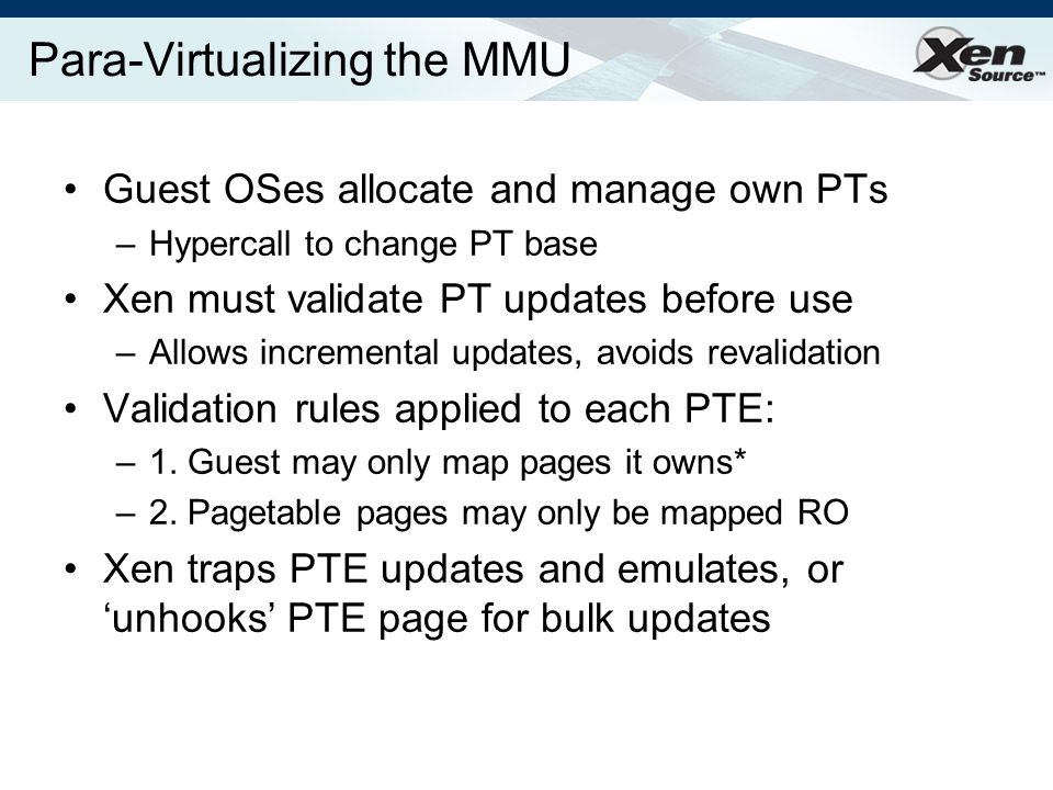 Para-Virtualizing the MMU Guest OSes allocate and manage own PTs –Hypercall to change PT base Xen must validate PT updates before use –Allows incremental updates, avoids revalidation Validation rules applied to each PTE: –1.