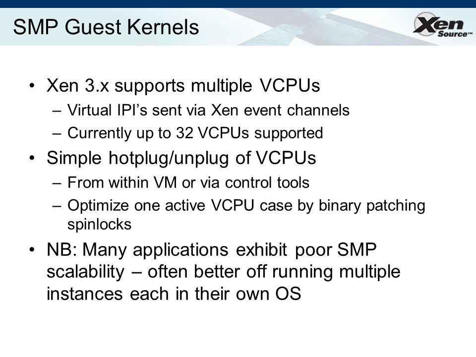 SMP Guest Kernels Xen 3.x supports multiple VCPUs –Virtual IPIs sent via Xen event channels –Currently up to 32 VCPUs supported Simple hotplug/unplug of VCPUs –From within VM or via control tools –Optimize one active VCPU case by binary patching spinlocks NB: Many applications exhibit poor SMP scalability – often better off running multiple instances each in their own OS